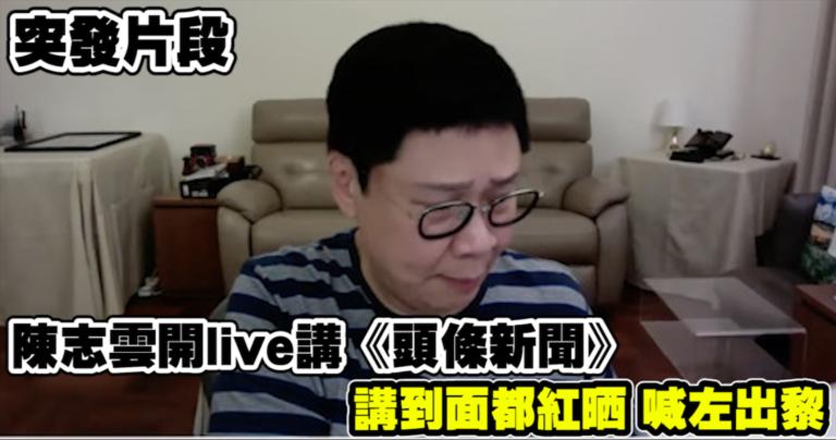 「有片」陳志雲開Live講《頭條新聞》 講到面都紅晒 喊埋出黎