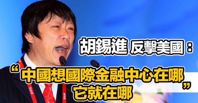 胡錫進 反擊美國:「中國想國際金融中心在哪 它就在哪」