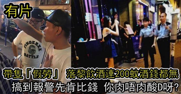【有片】帶住隻「假勞」 落黎飲酒連200蚊酒錢都無 搞到報警先肯比錢 你肉唔肉酸D呀?