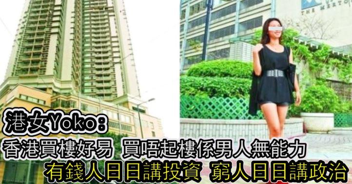 港女Yoko:香港買樓好易,買唔起樓係男人無能力 ! 有錢人日日講投資,窮人日日講政治」