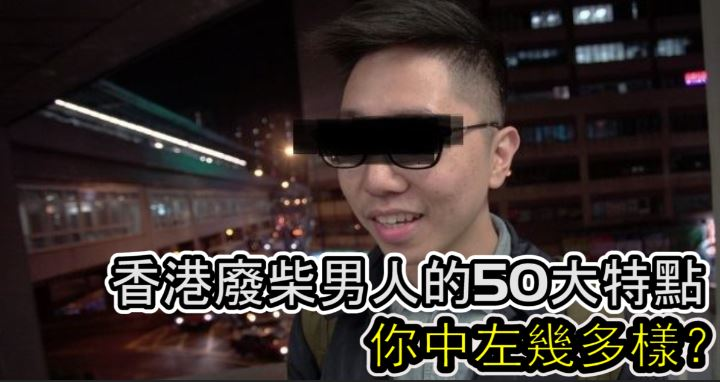 【特集】 香港大多數廢柴男人的50大特點,你中左幾多樣?