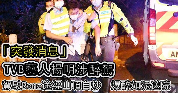「突發消息」TVB藝人楊明涉醉駕|駕駛Benz途經山頂馬己仙峽道自炒 爆醉如泥送院